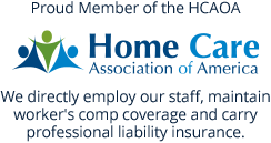 Proud Member of the Home Care Association of America. We directly employ our staff, maintain worker's comp coverage and carry professional liability insurance.